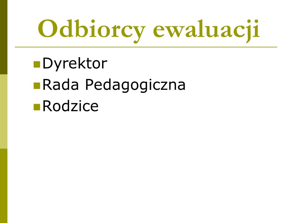 Odbiorcy ewaluacji Dyrektor Rada Pedagogiczna Rodzice