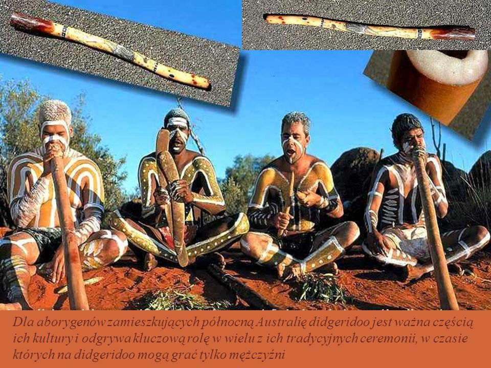 Dla aborygenów zamieszkujących północną Australię didgeridoo jest ważna częścią ich kultury i odgrywa kluczową rolę w wielu z ich tradycyjnych ceremonii, w czasie których na didgeridoo mogą grać tylko mężczyźni