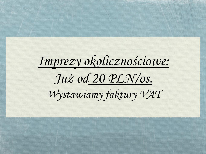 Imprezy okolicznościowe: Już od 20 PLN/os. Wystawiamy faktury VAT