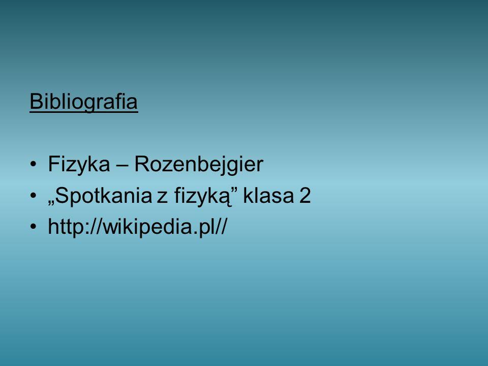 """Bibliografia Fizyka – Rozenbejgier """"Spotkania z fizyką klasa 2 http://wikipedia.pl//"""