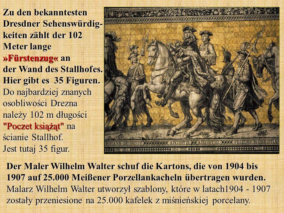 Zu den bekanntesten Dresdner Sehenswürdig- keiten zählt der 102 Meter lange »Fürstenzug« an der Wand des Stallhofes. Hier gibt es 35 Figuren. Do najbardziej znanych osobliwości Drezna należy 102 m długości Poczet książąt na ścianie Stallhof. Jest tutaj 35 figur.