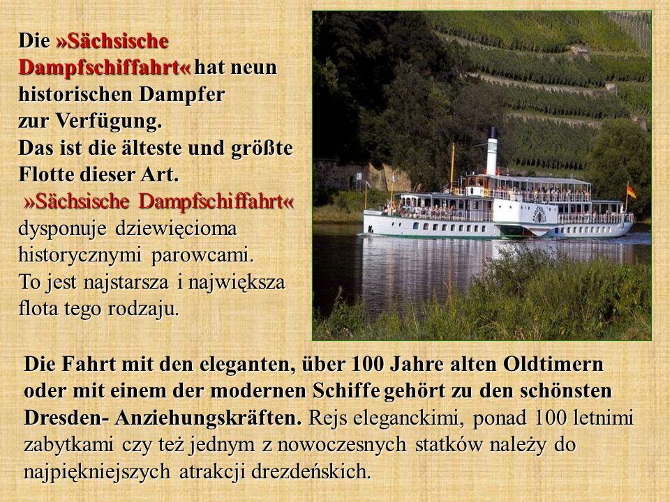 Die »Sächsische Dampfschiffahrt« hat neun historischen Dampfer zur Verfügung. Das ist die älteste und größte Flotte dieser Art. »Sächsische Dampfschiffahrt« dysponuje dziewięcioma historycznymi parowcami. To jest najstarsza i największa flota tego rodzaju.