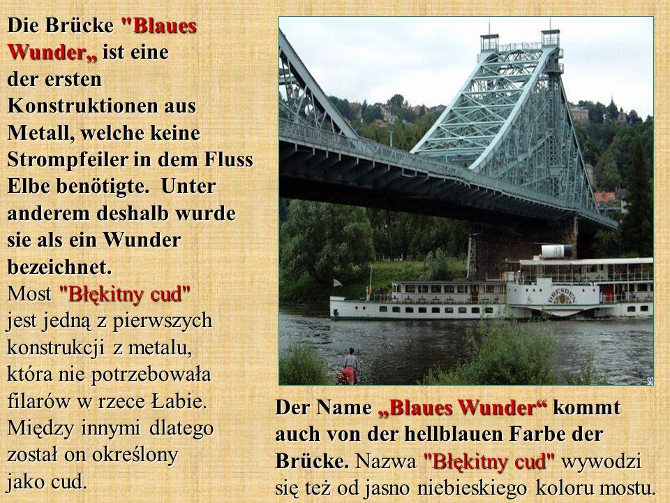 """Die Brücke Blaues Wunder"""" ist eine der ersten Konstruktionen aus Metall, welche keine Strompfeiler in dem Fluss Elbe benötigte. Unter anderem deshalb wurde sie als ein Wunder bezeichnet. Most Błękitny cud jest jedną z pierwszych konstrukcji z metalu, która nie potrzebowała filarów w rzece Łabie. Między innymi dlatego został on określony jako cud."""