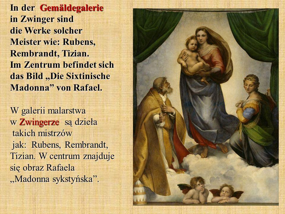 In der Gemäldegalerie in Zwinger sind die Werke solcher Meister wie: Rubens, Rembrandt, Tizian.