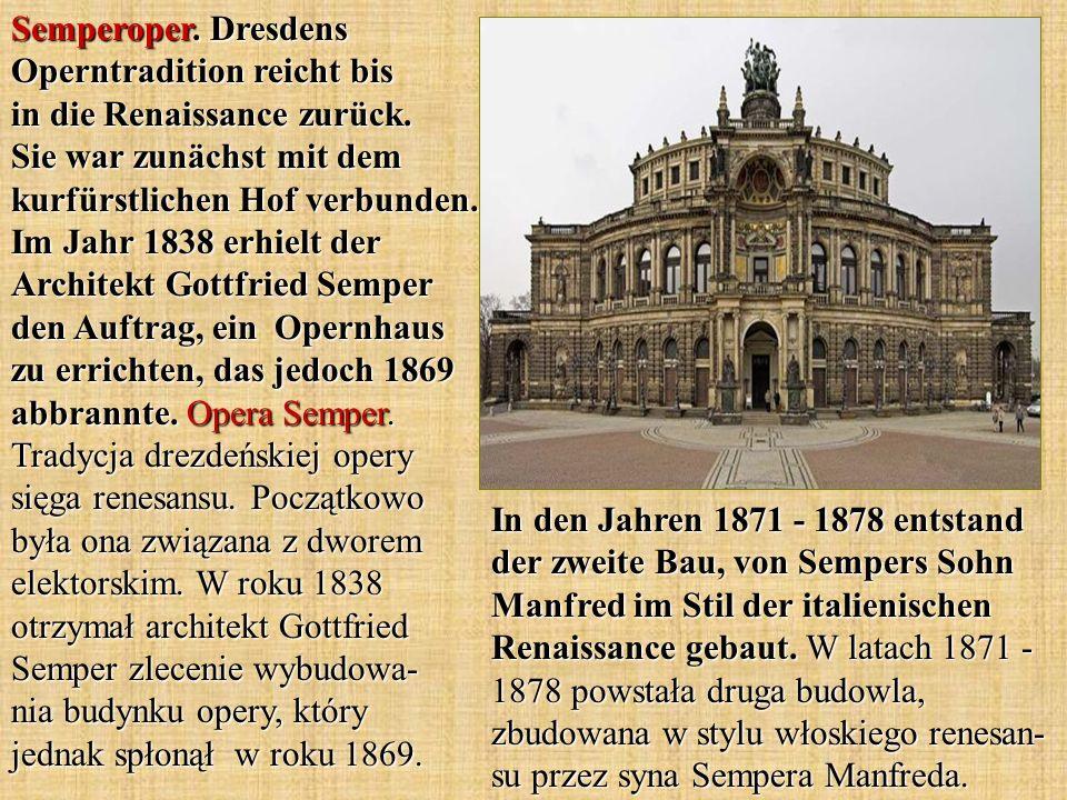 Semperoper. Dresdens Operntradition reicht bis in die Renaissance zurück. Sie war zunächst mit dem kurfürstlichen Hof verbunden. Im Jahr 1838 erhielt der Architekt Gottfried Semper den Auftrag, ein Opernhaus zu errichten, das jedoch 1869 abbrannte. Opera Semper. Tradycja drezdeńskiej opery sięga renesansu. Początkowo była ona związana z dworem elektorskim. W roku 1838 otrzymał architekt Gottfried Semper zlecenie wybudowa- nia budynku opery, który jednak spłonął w roku 1869.