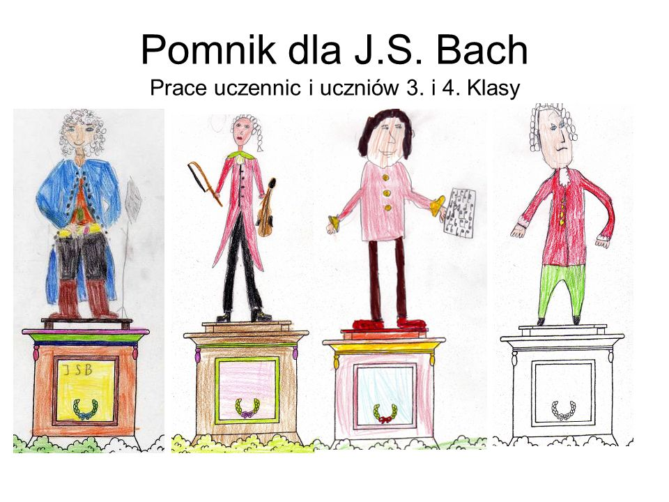 Pomnik dla J.S. Bach Prace uczennic i uczniów 3. i 4. Klasy