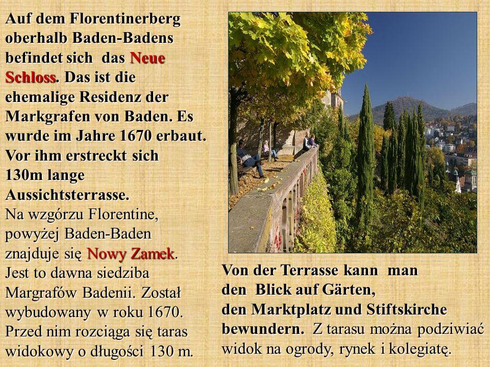 Auf dem Florentinerberg oberhalb Baden-Badens befindet sich das Neue Schloss. Das ist die ehemalige Residenz der Markgrafen von Baden. Es wurde im Jahre 1670 erbaut. Vor ihm erstreckt sich 130m lange Aussichtsterrasse. Na wzgórzu Florentine, powyżej Baden-Baden znajduje się Nowy Zamek. Jest to dawna siedziba Margrafów Badenii. Został wybudowany w roku 1670. Przed nim rozciąga się taras widokowy o długości 130 m.