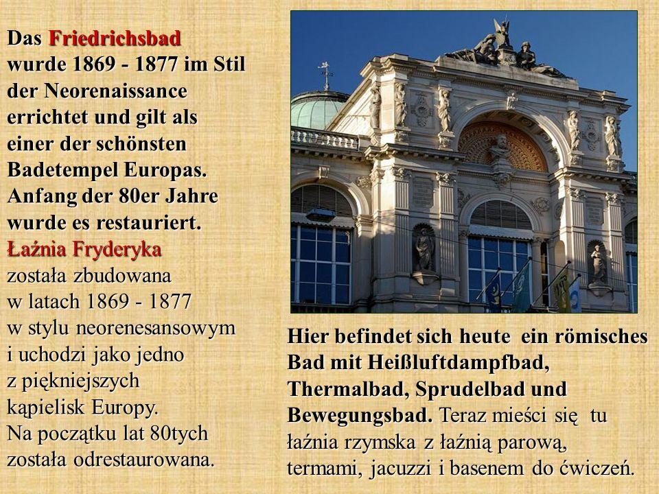 Das Friedrichsbad wurde 1869 - 1877 im Stil der Neorenaissance errichtet und gilt als einer der schönsten Badetempel Europas. Anfang der 80er Jahre wurde es restauriert. Łaźnia Fryderyka została zbudowana w latach 1869 - 1877 w stylu neorenesansowym i uchodzi jako jedno z piękniejszych kąpielisk Europy. Na początku lat 80tych została odrestaurowana.