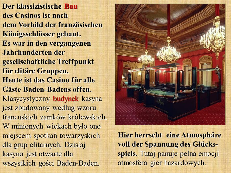Der klassizistische Bau des Casinos ist nach dem Vorbild der französischen Königsschlösser gebaut. Es war in den vergangenen Jahrhunderten der gesellschaftliche Treffpunkt für elitäre Gruppen. Heute ist das Casino für alle Gäste Baden-Badens offen. Klasycystyczny budynek kasyna jest zbudowany według wzoru francuskich zamków królewskich. W minionych wiekach było ono miejscem spotkań towarzyskich dla grup elitarnych. Dzisiaj kasyno jest otwarte dla wszystkich gości Baden-Baden.