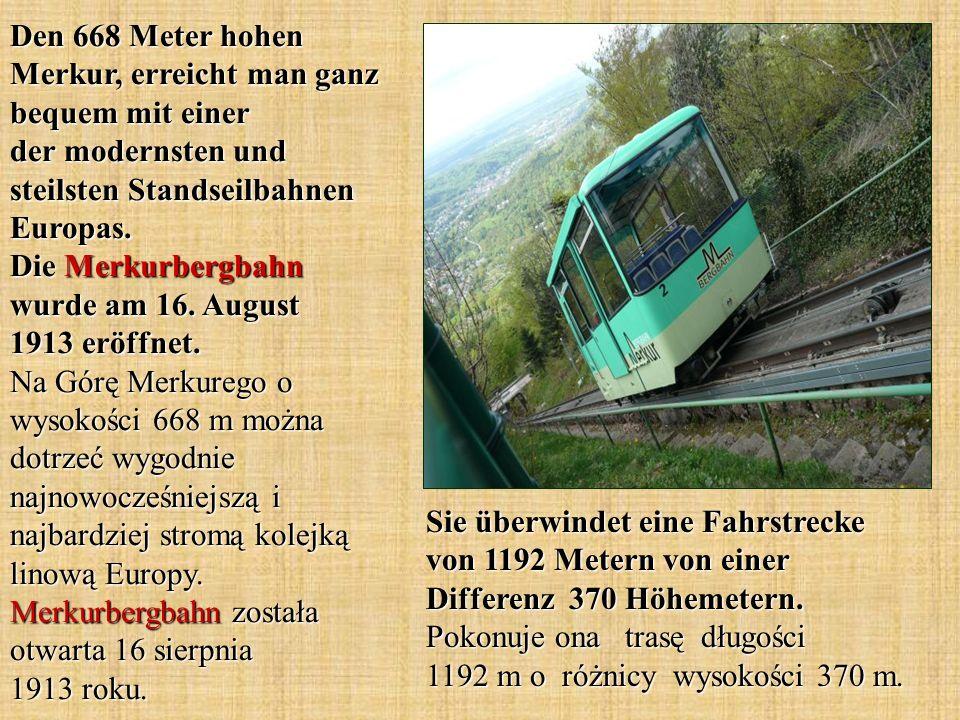 Den 668 Meter hohen Merkur, erreicht man ganz bequem mit einer der modernsten und steilsten Standseilbahnen Europas. Die Merkurbergbahn wurde am 16. August 1913 eröffnet. Na Górę Merkurego o wysokości 668 m można dotrzeć wygodnie najnowocześniejszą i najbardziej stromą kolejką linową Europy. Merkurbergbahn została otwarta 16 sierpnia 1913 roku.