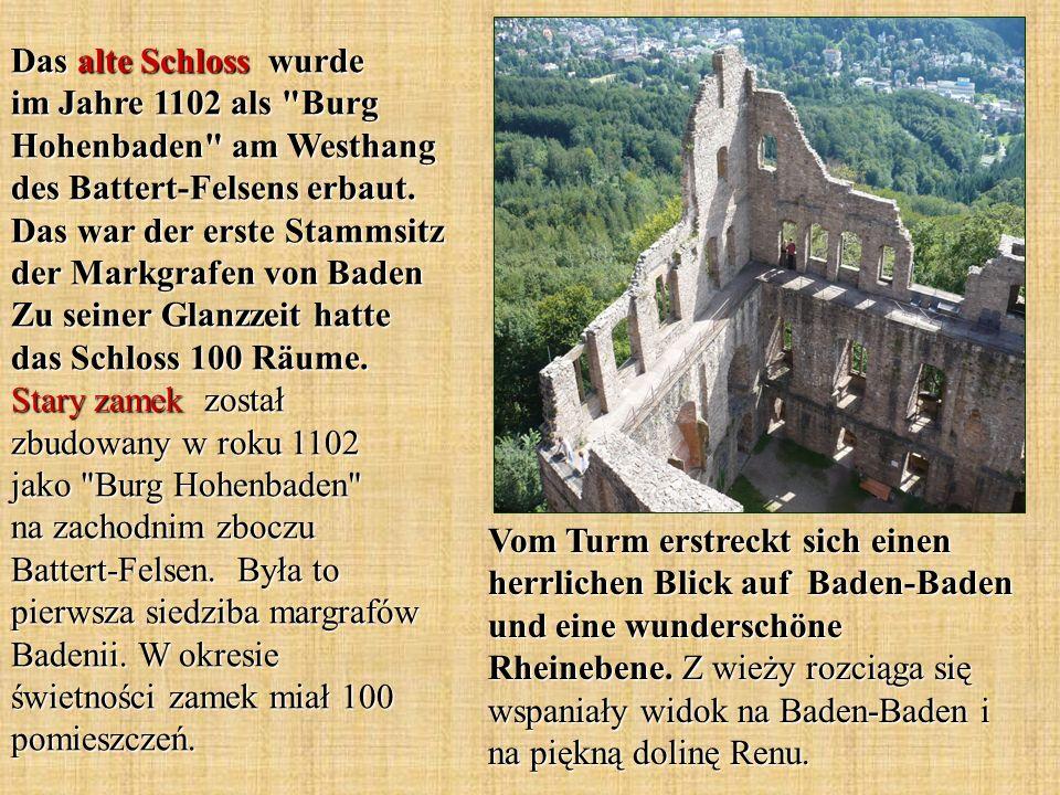Das alte Schloss wurde im Jahre 1102 als Burg Hohenbaden am Westhang des Battert-Felsens erbaut. Das war der erste Stammsitz der Markgrafen von Baden Zu seiner Glanzzeit hatte das Schloss 100 Räume. Stary zamek został zbudowany w roku 1102 jako Burg Hohenbaden na zachodnim zboczu Battert-Felsen. Była to pierwsza siedziba margrafów Badenii. W okresie świetności zamek miał 100 pomieszczeń.