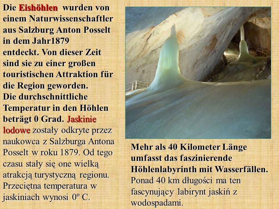 Die Eishöhlen wurden von einem Naturwissenschaftler aus Salzburg Anton Posselt in dem Jahr1879 entdeckt. Von dieser Zeit sind sie zu einer großen touristischen Attraktion für die Region geworden. Die durchschnittliche Temperatur in den Höhlen beträgt 0 Grad. Jaskinie lodowe zostały odkryte przez naukowca z Salzburga Antona Posselt w roku 1879. Od tego czasu stały się one wielką atrakcją turystyczną regionu. Przeciętna temperatura w jaskiniach wynosi 0º C.