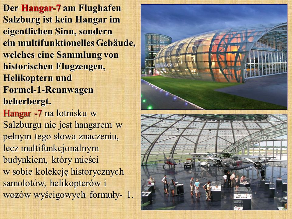 Der Hangar-7 am Flughafen Salzburg ist kein Hangar im eigentlichen Sinn, sondern ein multifunktionelles Gebäude, welches eine Sammlung von historischen Flugzeugen, Helikoptern und Formel-1-Rennwagen beherbergt.