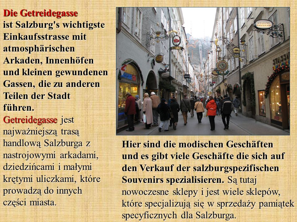 Die Getreidegasse ist Salzburg s wichtigste Einkaufsstrasse mit atmosphärischen Arkaden, Innenhöfen und kleinen gewundenen Gassen, die zu anderen Teilen der Stadt führen. Getreidegasse jest najważniejszą trasą handlową Salzburga z nastrojowymi arkadami, dziedzińcami i małymi krętymi uliczkami, które prowadzą do innych części miasta.