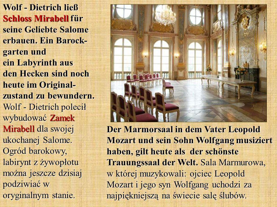 Wolf - Dietrich ließ Schloss Mirabell für seine Geliebte Salome erbauen. Ein Barock-garten und ein Labyrinth aus den Hecken sind noch heute im Original-zustand zu bewundern. Wolf - Dietrich polecił wybudować Zamek Mirabell dla swojej ukochanej Salome. Ogród barokowy, labirynt z żywopłotu można jeszcze dzisiaj podziwiać w oryginalnym stanie.