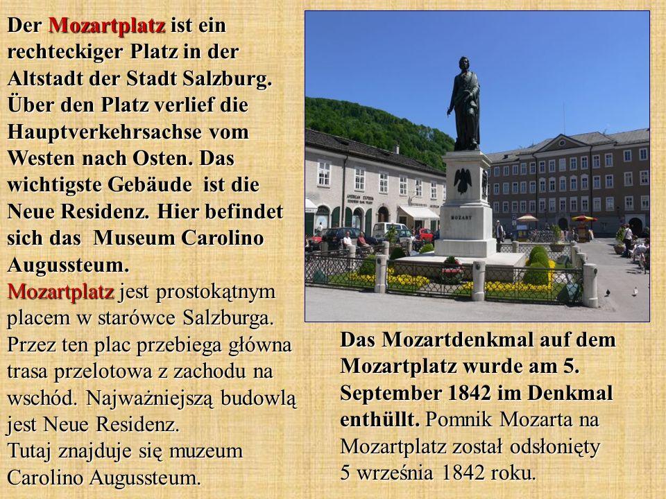 Der Mozartplatz ist ein rechteckiger Platz in der Altstadt der Stadt Salzburg. Über den Platz verlief die Hauptverkehrsachse vom Westen nach Osten. Das wichtigste Gebäude ist die Neue Residenz. Hier befindet sich das Museum Carolino Augussteum. Mozartplatz jest prostokątnym placem w starówce Salzburga. Przez ten plac przebiega główna trasa przelotowa z zachodu na wschód. Najważniejszą budowlą jest Neue Residenz. Tutaj znajduje się muzeum Carolino Augussteum.