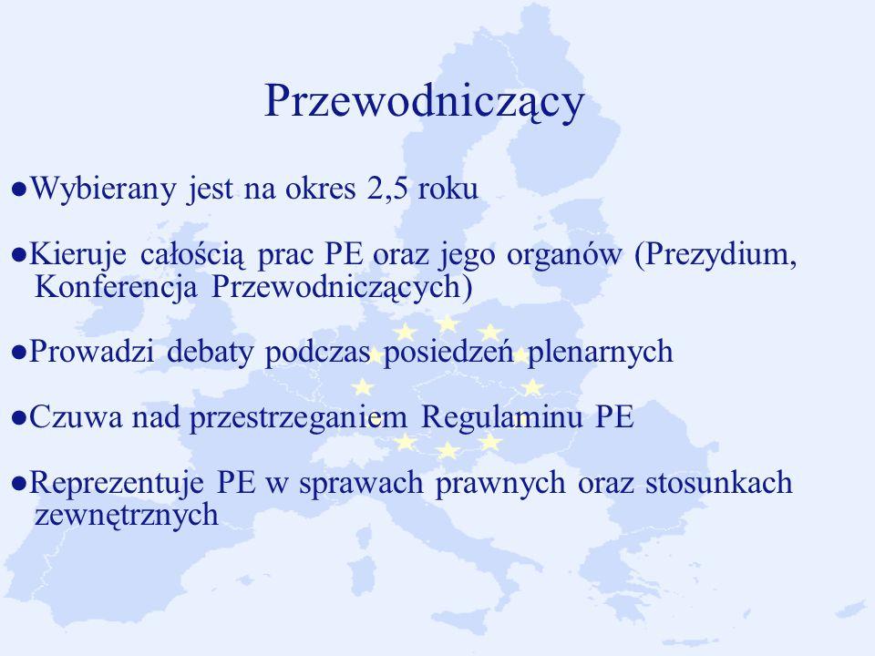 Przewodniczący ●Wybierany jest na okres 2,5 roku ●Kieruje całością prac PE oraz jego organów (Prezydium, Konferencja Przewodniczących) ●Prowadzi debaty podczas posiedzeń plenarnych ●Czuwa nad przestrzeganiem Regulaminu PE ●Reprezentuje PE w sprawach prawnych oraz stosunkach zewnętrznych