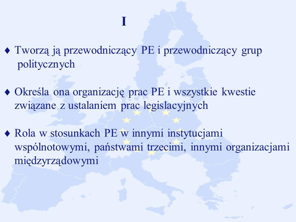 I  Tworzą ją przewodniczący PE i przewodniczący grup politycznych  Określa ona organizację prac PE i wszystkie kwestie związane z ustalaniem prac legislacyjnych  Rola w stosunkach PE w innymi instytucjami wspólnotowymi, państwami trzecimi, innymi organizacjami międzyrządowymi