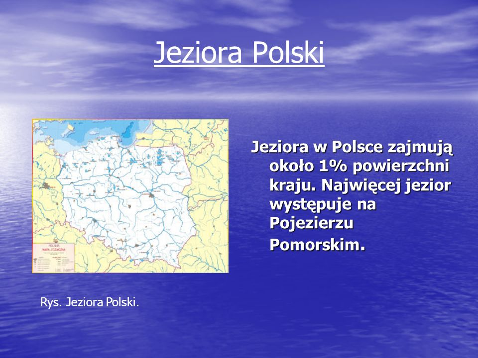 Jeziora Polski Jeziora w Polsce zajmują około 1% powierzchni kraju. Najwięcej jezior występuje na Pojezierzu Pomorskim.