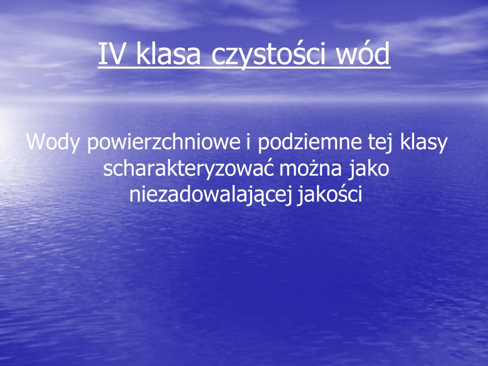 IV klasa czystości wód Wody powierzchniowe i podziemne tej klasy scharakteryzować można jako niezadowalającej jakości.