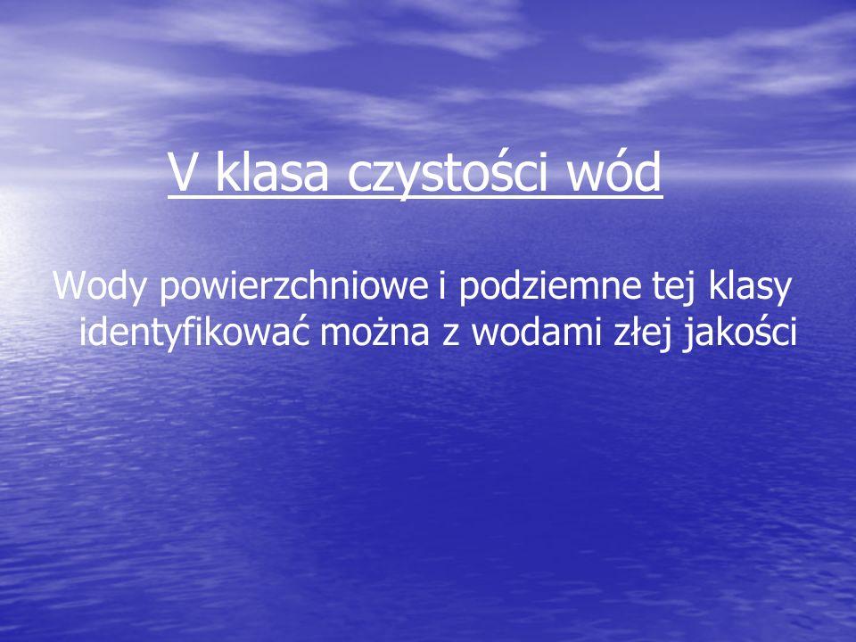 V klasa czystości wódWody powierzchniowe i podziemne tej klasy identyfikować można z wodami złej jakości.