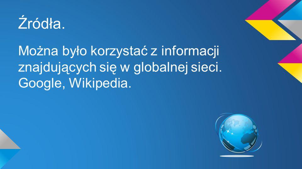 Źródła. Można było korzystać z informacji znajdujących się w globalnej sieci. Google, Wikipedia.