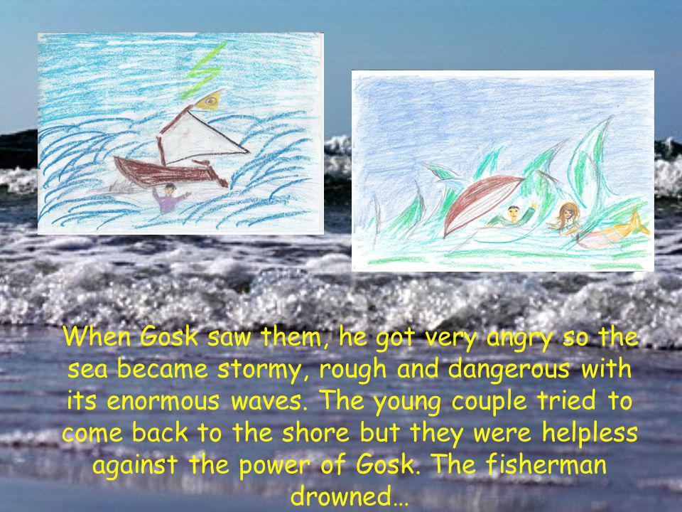 When Gosk saw them, he got very angry so the sea became stormy, rough and dangerous with its enormous waves.