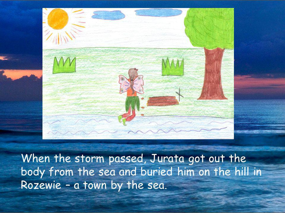 When the storm passed, Jurata got out the body from the sea and buried him on the hill in Rozewie – a town by the sea.