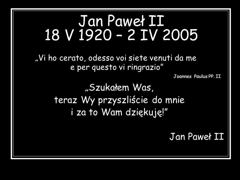 """Jan Paweł II 18 V 1920 – 2 IV 2005 """"Szukałem Was,"""