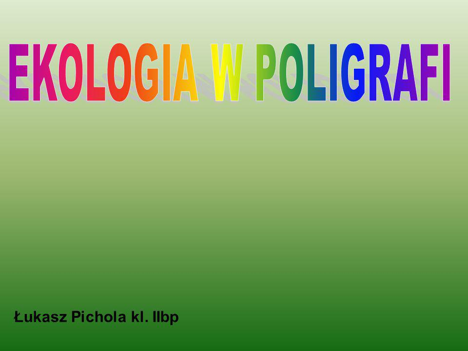 EKOLOGIA W POLIGRAFI Łukasz Pichola kl. IIbp