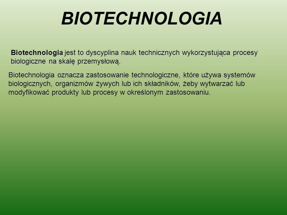 BIOTECHNOLOGIA Biotechnologia jest to dyscyplina nauk technicznych wykorzystująca procesy biologiczne na skalę przemysłową.