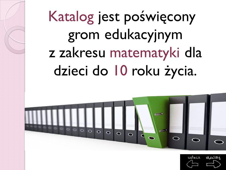 Katalog jest poświęcony grom edukacyjnym z zakresu matematyki dla dzieci do 10 roku życia.