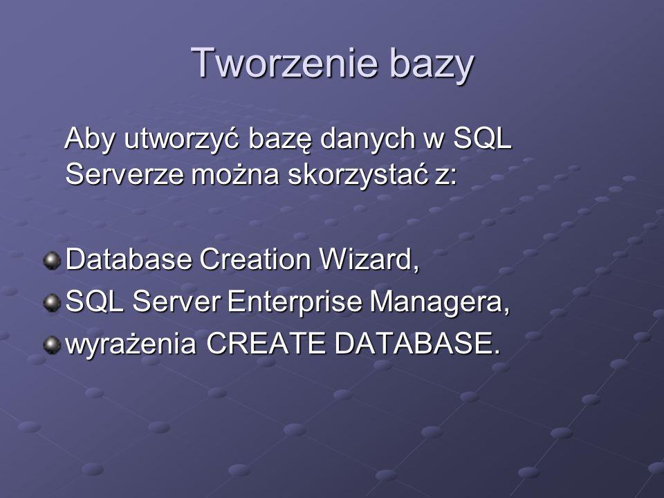 Tworzenie bazy Aby utworzyć bazę danych w SQL Serverze można skorzystać z: Database Creation Wizard,