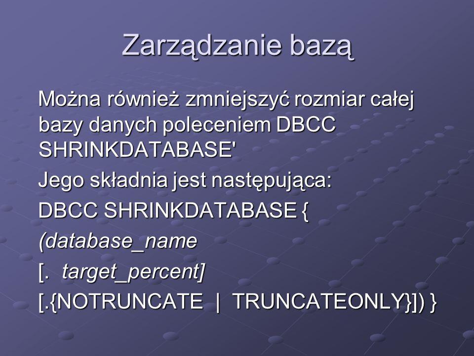 Zarządzanie bazą Można również zmniejszyć rozmiar całej bazy danych poleceniem DBCC SHRINKDATABASE