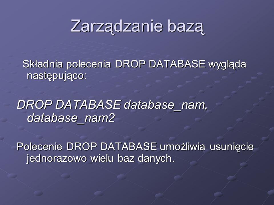 Zarządzanie bazą DROP DATABASE database_nam, database_nam2