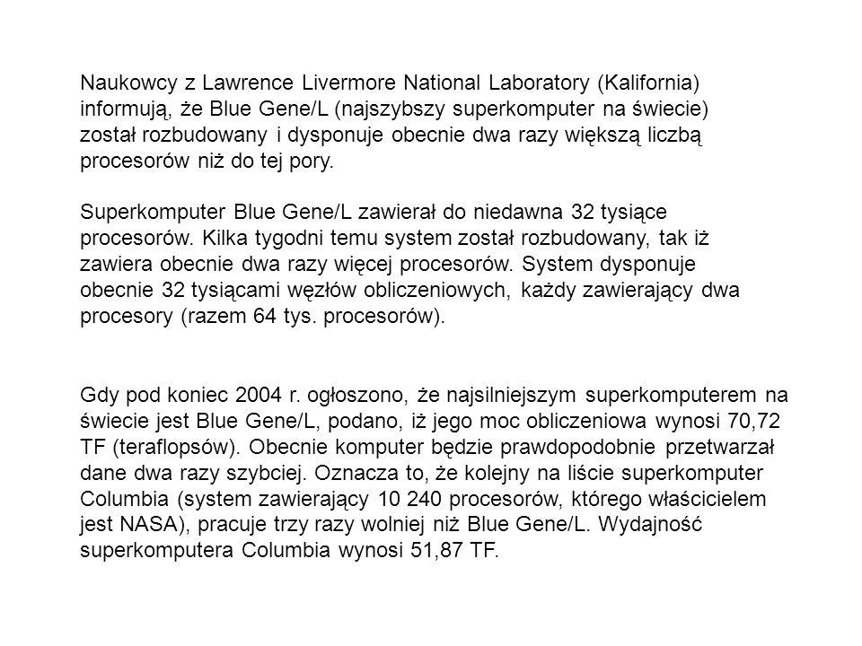 Naukowcy z Lawrence Livermore National Laboratory (Kalifornia) informują, że Blue Gene/L (najszybszy superkomputer na świecie) został rozbudowany i dysponuje obecnie dwa razy większą liczbą procesorów niż do tej pory.
