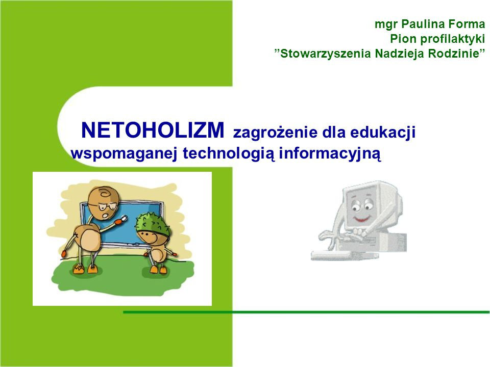 mgr Paulina Forma Pion profilaktyki Stowarzyszenia Nadzieja Rodzinie NETOHOLIZM zagrożenie dla edukacji wspomaganej technologią informacyjną.