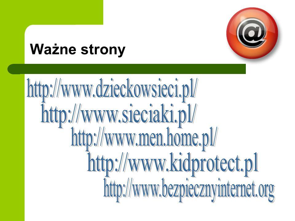 Ważne strony http://www.dzieckowsieci.pl/ http://www.sieciaki.pl/ http://www.men.home.pl/ http://www.kidprotect.pl.