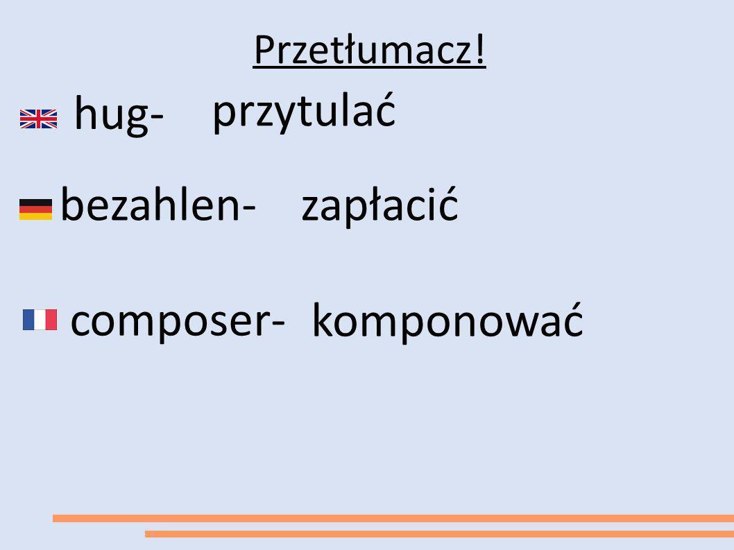 Przetłumacz! hug- przytulać bezahlen- zapłacić composer- komponować