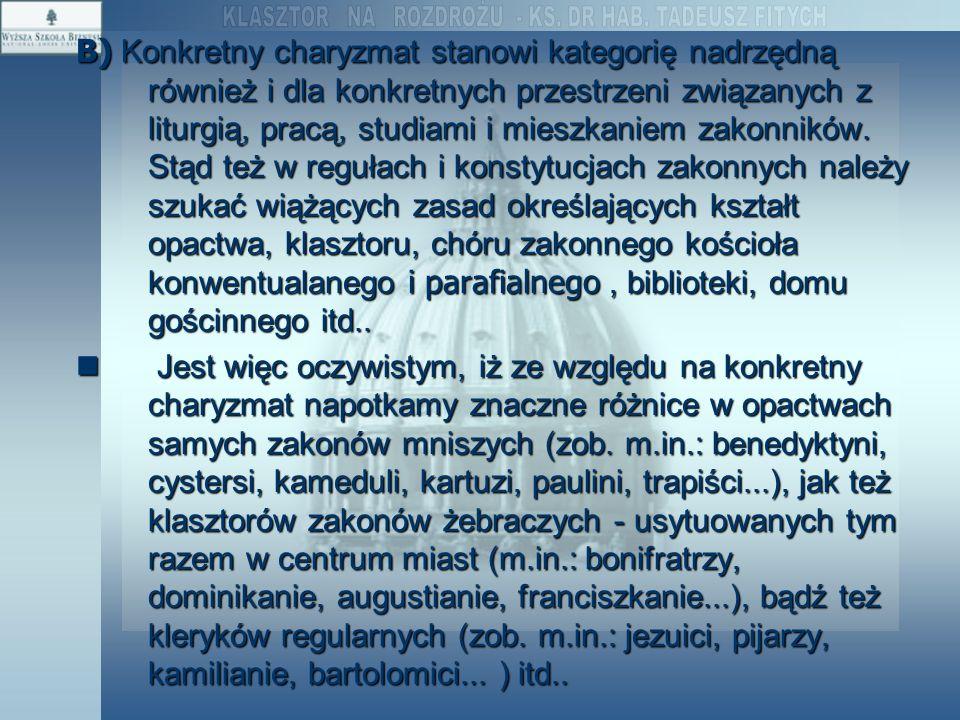 B) Konkretny charyzmat stanowi kategorię nadrzędną również i dla konkretnych przestrzeni związanych z liturgią, pracą, studiami i mieszkaniem zakonników. Stąd też w regułach i konstytucjach zakonnych należy szukać wiążących zasad określających kształt opactwa, klasztoru, chóru zakonnego kościoła konwentualanego i parafialnego , biblioteki, domu gościnnego itd..