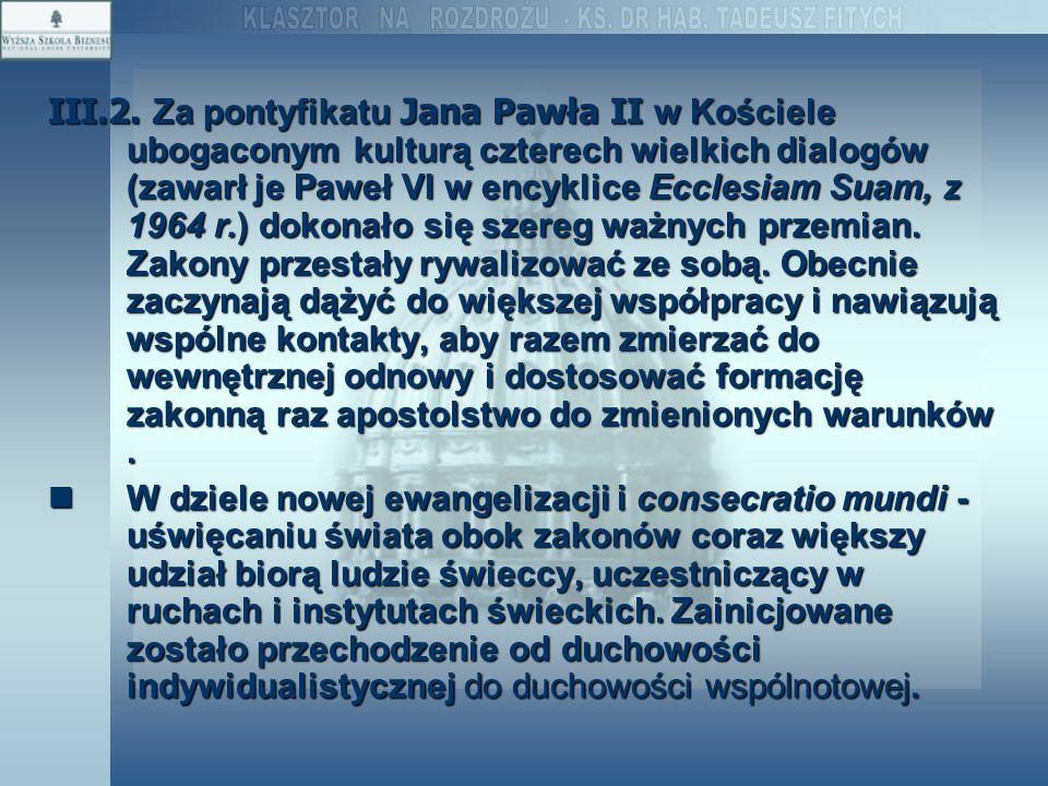 III.2. Za pontyfikatu Jana Pawła II w Kościele ubogaconym kulturą czterech wielkich dialogów (zawarł je Paweł VI w encyklice Ecclesiam Suam, z 1964 r.) dokonało się szereg ważnych przemian. Zakony przestały rywalizować ze sobą. Obecnie zaczynają dążyć do większej współpracy i nawiązują wspólne kontakty, aby razem zmierzać do wewnętrznej odnowy i dostosować formację zakonną raz apostolstwo do zmienionych warunków .