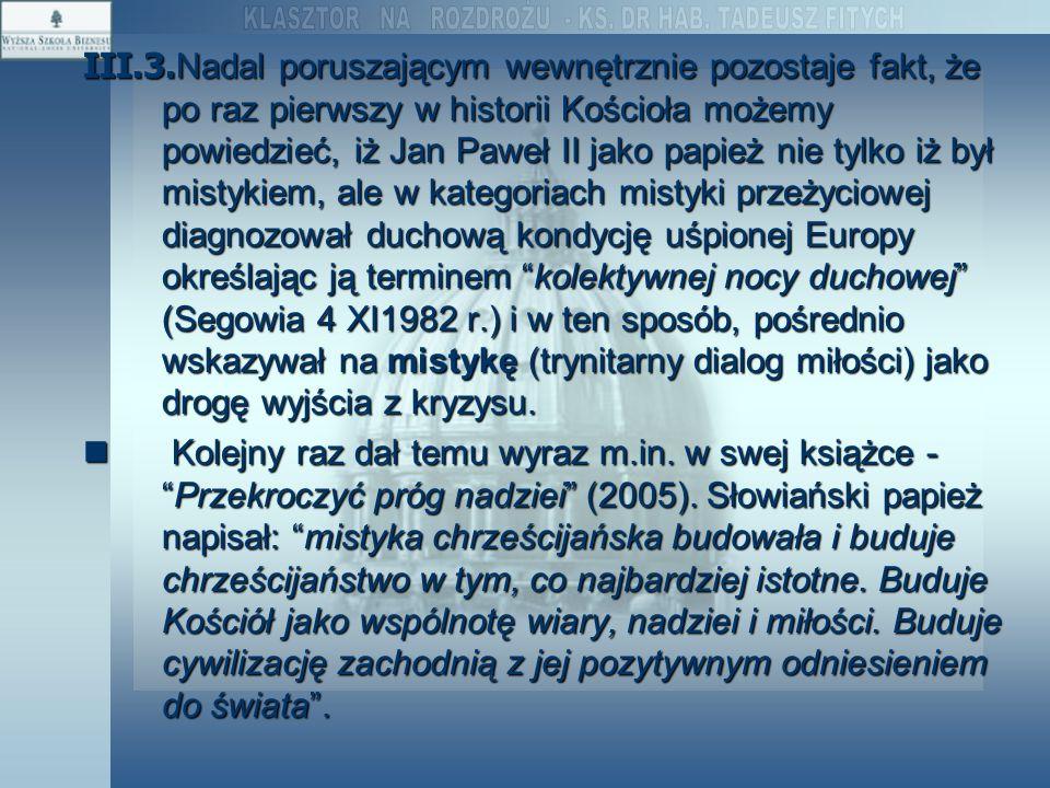 III.3.Nadal poruszającym wewnętrznie pozostaje fakt, że po raz pierwszy w historii Kościoła możemy powiedzieć, iż Jan Paweł II jako papież nie tylko iż był mistykiem, ale w kategoriach mistyki przeżyciowej diagnozował duchową kondycję uśpionej Europy określając ją terminem kolektywnej nocy duchowej (Segowia 4 XI1982 r.) i w ten sposób, pośrednio wskazywał na mistykę (trynitarny dialog miłości) jako drogę wyjścia z kryzysu.