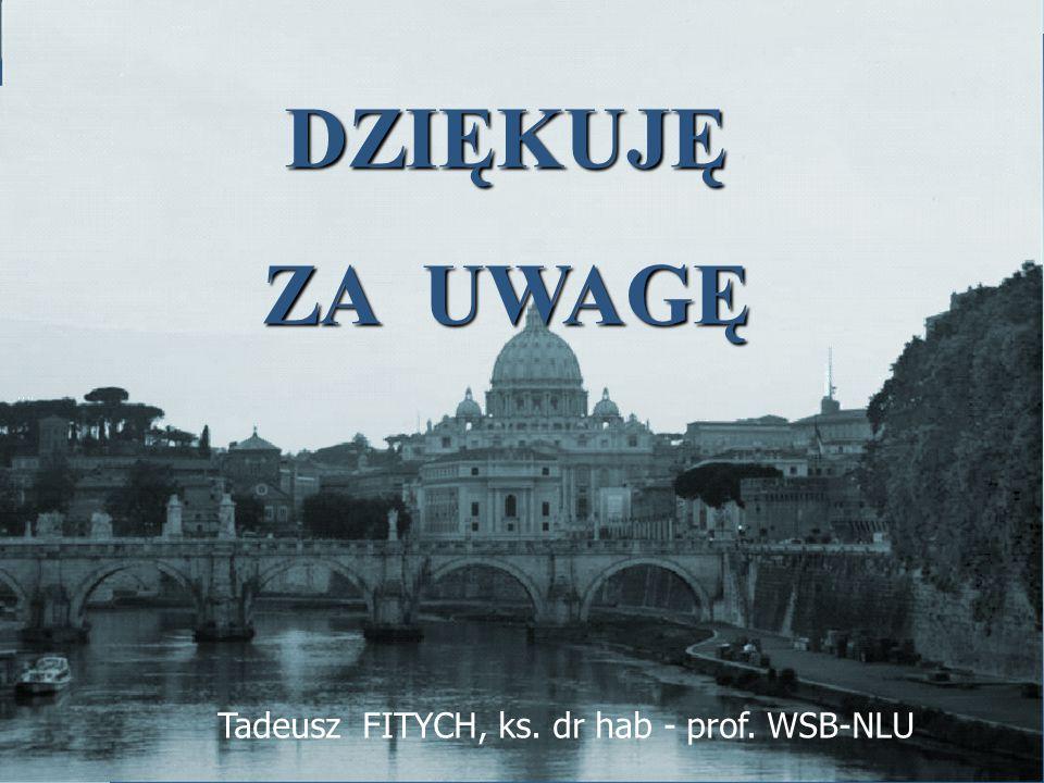 DZIĘKUJĘ ZA UWAGĘ Tadeusz FITYCH, ks. dr hab - prof. WSB-NLU