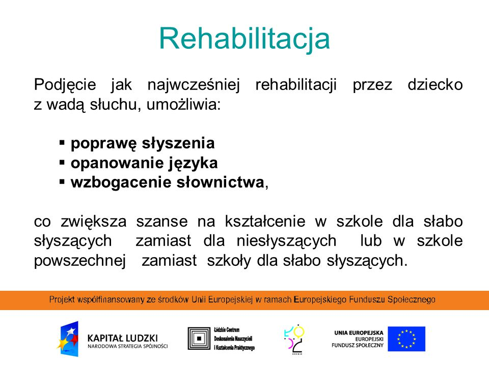 Rehabilitacja Podjęcie jak najwcześniej rehabilitacji przez dziecko z wadą słuchu, umożliwia: poprawę słyszenia.