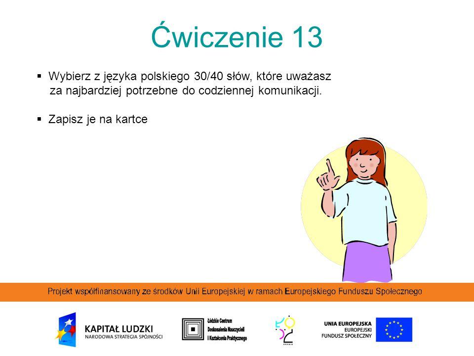 Ćwiczenie 13 Wybierz z języka polskiego 30/40 słów, które uważasz za najbardziej potrzebne do codziennej komunikacji.