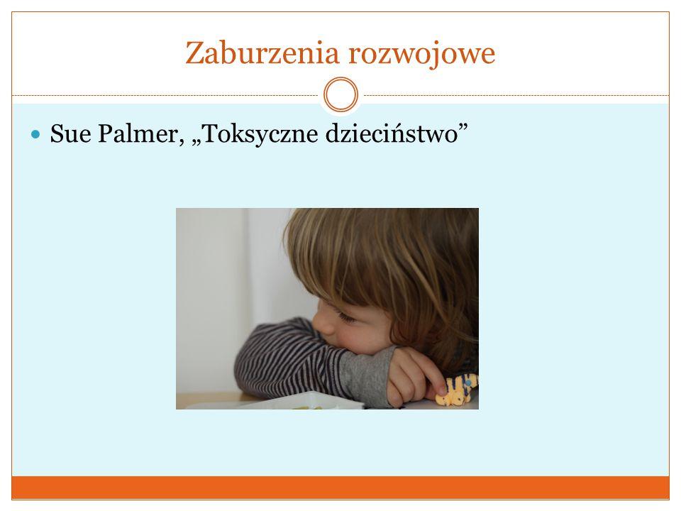 """Zaburzenia rozwojowe Sue Palmer, """"Toksyczne dzieciństwo"""