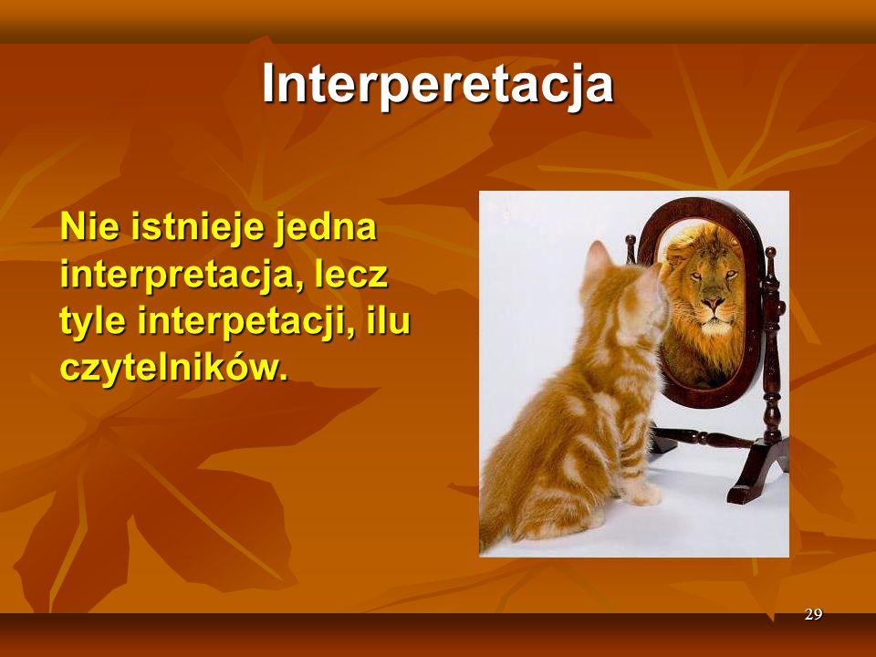 Interperetacja Nie istnieje jedna interpretacja, lecz tyle interpetacji, ilu czytelników. 29