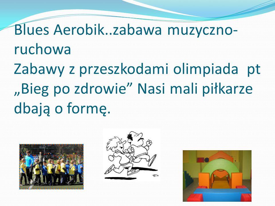 """Blues Aerobik..zabawa muzyczno-ruchowa Zabawy z przeszkodami olimpiada pt """"Bieg po zdrowie Nasi mali piłkarze dbają o formę."""