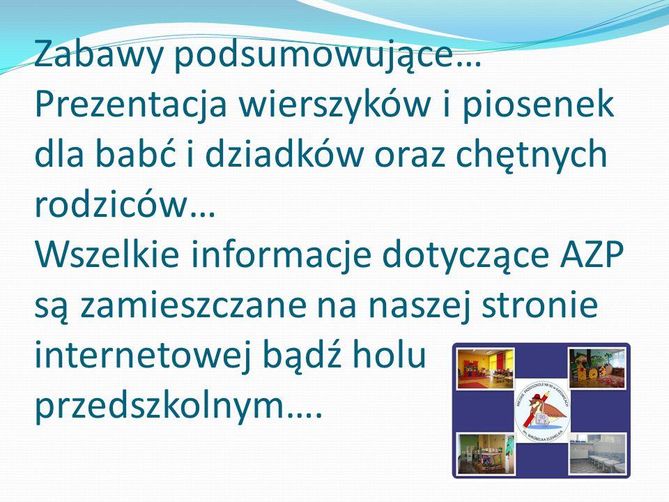 Zabawy podsumowujące… Prezentacja wierszyków i piosenek dla babć i dziadków oraz chętnych rodziców… Wszelkie informacje dotyczące AZP są zamieszczane na naszej stronie internetowej bądź holu przedszkolnym….