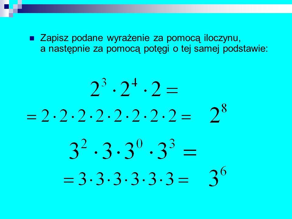 Zapisz podane wyrażenie za pomocą iloczynu, a następnie za pomocą potęgi o tej samej podstawie: